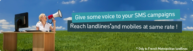 Give some voice to your SMS campaigns. Reach landlines and mobiles at same rate ! (Only to French Metropolitan landlines)